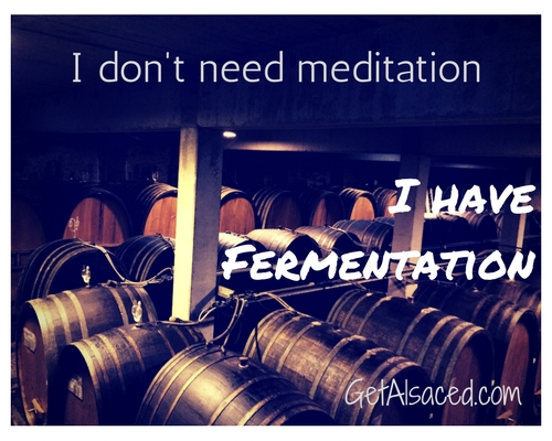 I don't need meditation. I have fermentation GetAlsaced.com